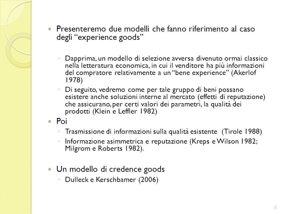 Presenteremo due modelli che fanno riferimento al caso degli experience goods Dapprima, un modello di selezione avversa divenuto ormai classico nella letteratura economica, in cui il venditore ha più informazioni del compratore relativamente a un bene experience (Akerlof 1978) Di seguito, vedremo come per tale gruppo di beni possano esistere anche soluzioni interne al mercato (effetti di reputazione) che assicurano, per certi valori dei parametri, la qualità dei prodotti (Klein e Leffler 1982) Poi Trasmissione di informazioni sulla qualità esistente (Tirole 1988) Informazione asimmetrica e reputazione (Kreps e Wilson 1982; Milgrom e Roberts 1982).