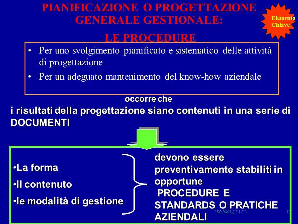 ISO 9001 § 7.1-7.310 PIANIFICAZIONE O PROGETTAZIONE GENERALE GESTIONALE: LE PROCEDURE Per uno svolgimento pianificato e sistematico delle attività di progettazione Per un adeguato mantenimento del know-how aziendale i risultati della progettazione siano contenuti in una serie di DOCUMENTI occorre che La formaLa forma il contenutoil contenuto le modalità di gestionele modalità di gestione devono essere preventivamente stabiliti in opportune PROCEDURE E STANDARDS O PRATICHE AZIENDALI PROCEDURE E STANDARDS O PRATICHE AZIENDALI Elemento Chiave