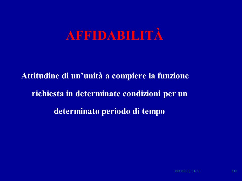 ISO 9001 § 7.1-7.3110 AFFIDABILITÀ Attitudine di ununità a compiere la funzione richiesta in determinate condizioni per un determinato periodo di tempo