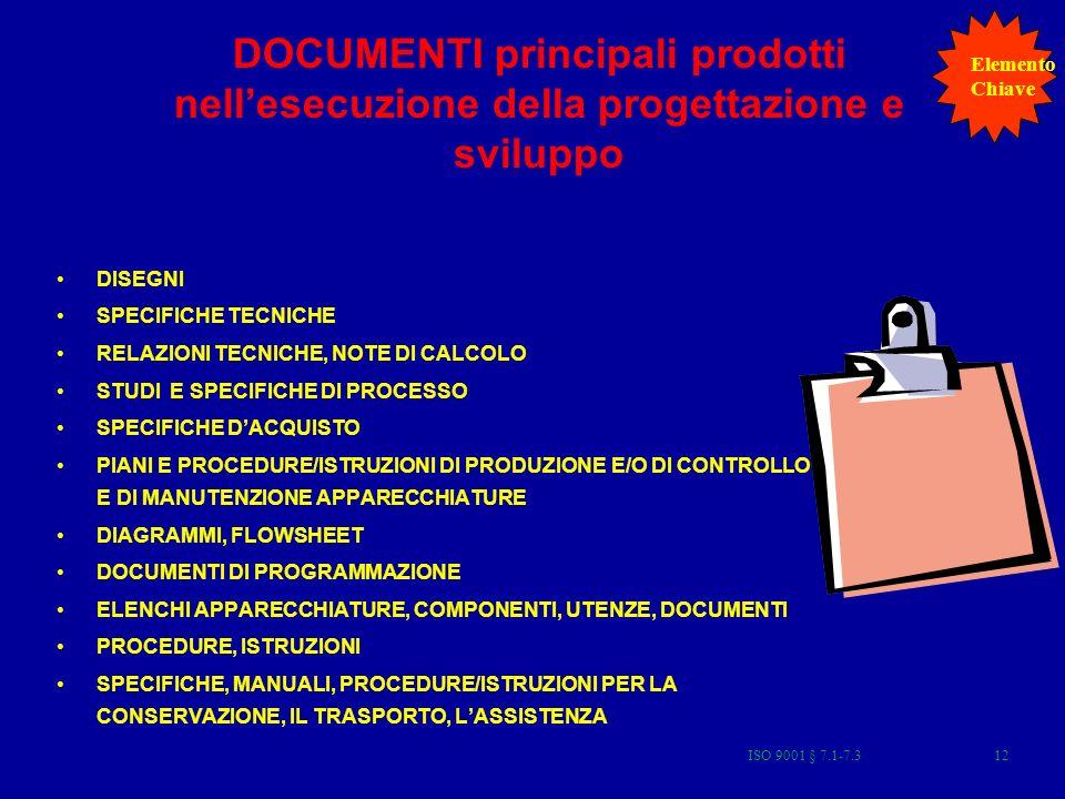 DOCUMENTI principali prodotti nellesecuzione della progettazione e sviluppo DISEGNI SPECIFICHE TECNICHE RELAZIONI TECNICHE, NOTE DI CALCOLO STUDI E SPECIFICHE DI PROCESSO SPECIFICHE DACQUISTO PIANI E PROCEDURE/ISTRUZIONI DI PRODUZIONE E/O DI CONTROLLO E DI MANUTENZIONE APPARECCHIATURE DIAGRAMMI, FLOWSHEET DOCUMENTI DI PROGRAMMAZIONE ELENCHI APPARECCHIATURE, COMPONENTI, UTENZE, DOCUMENTI PROCEDURE, ISTRUZIONI SPECIFICHE, MANUALI, PROCEDURE/ISTRUZIONI PER LA CONSERVAZIONE, IL TRASPORTO, LASSISTENZA Elemento Chiave 12ISO 9001 § 7.1-7.3