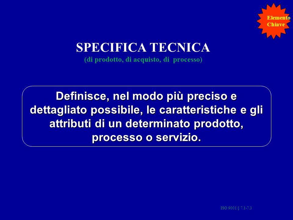 ISO 9001 § 7.1-7.3 15 SPECIFICA TECNICA (di prodotto, di acquisto, di processo) Definisce, nel modo più preciso e dettagliato possibile, le caratteristiche e gli attributi di un determinato prodotto, processo o servizio.