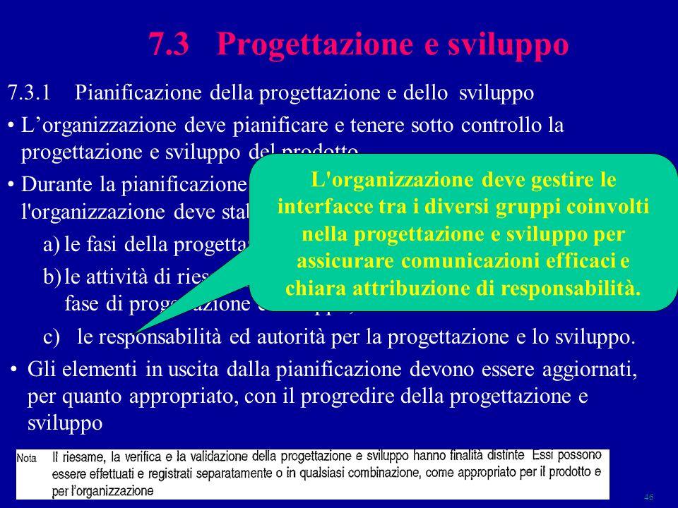 46 7.3 Progettazione e sviluppo 7.3.1Pianificazione della progettazione e dello sviluppo Lorganizzazione deve pianificare e tenere sotto controllo la progettazione e sviluppo del prodotto.