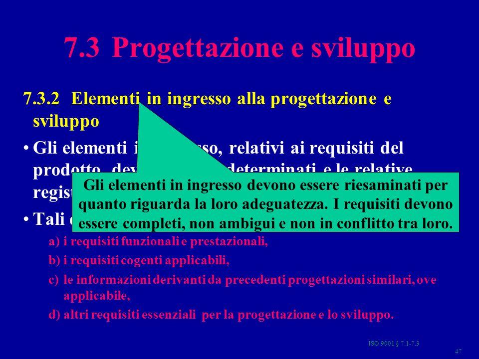 ISO 9001 § 7.1-7.3 47 7.3 Progettazione e sviluppo 7.3.2 Elementi in ingresso alla progettazione e sviluppo Gli elementi in ingresso, relativi ai requisiti del prodotto, devono essere determinati e le relative registrazioni mantenute (4.2.4).