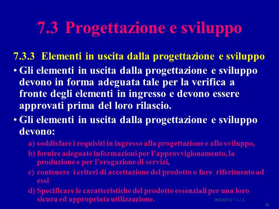 ISO 9001 § 7.1-7.3 48 7.3 Progettazione e sviluppo 7.3.3 Elementi in uscita dalla progettazione e sviluppo Gli elementi in uscita dalla progettazione