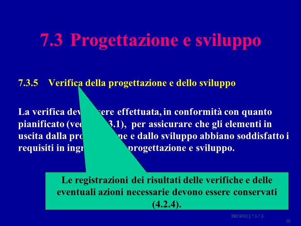 ISO 9001 § 7.1-7.3 50 7.3 Progettazione e sviluppo 7.3.5Verifica della progettazione e dello sviluppo La verifica deve essere effettuata, in conformità con quanto pianificato (vedere 7.3.1), per assicurare che gli elementi in uscita dalla progettazione e dallo sviluppo abbiano soddisfatto i requisiti in ingresso della progettazione e sviluppo.