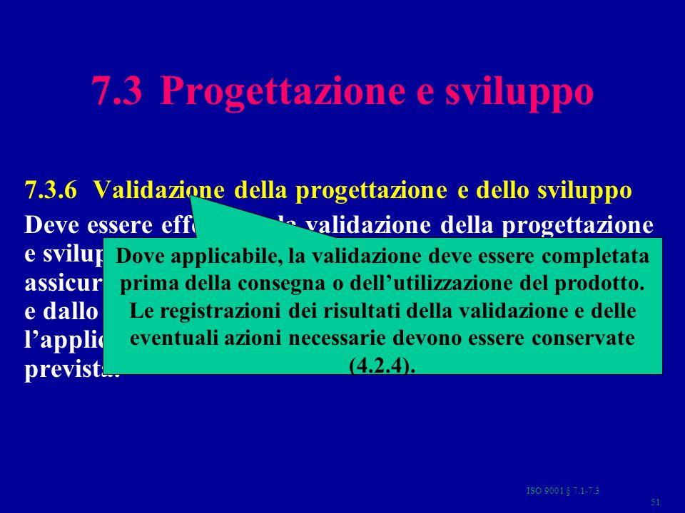 ISO 9001 § 7.1-7.3 51 7.3 Progettazione e sviluppo 7.3.6Validazione della progettazione e dello sviluppo Deve essere effettuata la validazione della p