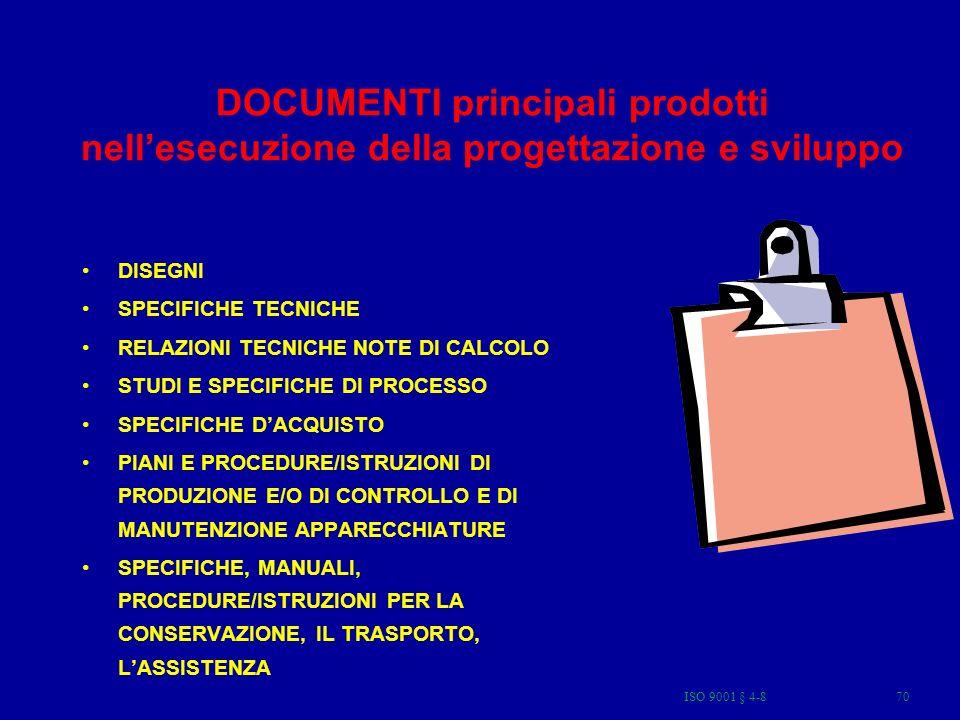 ISO 9001 § 4-870 DOCUMENTI principali prodotti nellesecuzione della progettazione e sviluppo DISEGNI SPECIFICHE TECNICHE RELAZIONI TECNICHE NOTE DI CALCOLO STUDI E SPECIFICHE DI PROCESSO SPECIFICHE DACQUISTO PIANI E PROCEDURE/ISTRUZIONI DI PRODUZIONE E/O DI CONTROLLO E DI MANUTENZIONE APPARECCHIATURE SPECIFICHE, MANUALI, PROCEDURE/ISTRUZIONI PER LA CONSERVAZIONE, IL TRASPORTO, LASSISTENZA