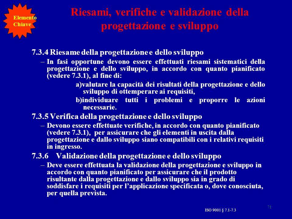 ISO 9001 § 7.1-7.3 71 Riesami, verifiche e validazione della progettazione e sviluppo 7.3.4 Riesame della progettazione e dello sviluppo –In fasi opportune devono essere effettuati riesami sistematici della progettazione e dello sviluppo, in accordo con quanto pianificato (vedere 7.3.1), al fine di: a)valutare la capacità dei risultati della progettazione e dello sviluppo di ottemperare ai requisiti, b)individuare tutti i problemi e proporre le azioni necessarie.