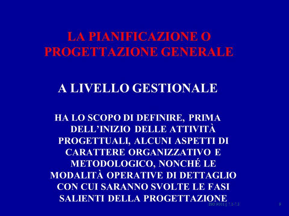 ISO 9001 § 7.1-7.39 LA PIANIFICAZIONE O PROGETTAZIONE GENERALE A LIVELLO GESTIONALE HA LO SCOPO DI DEFINIRE, PRIMA DELLINIZIO DELLE ATTIVITÀ PROGETTUALI, ALCUNI ASPETTI DI CARATTERE ORGANIZZATIVO E METODOLOGICO, NONCHÉ LE MODALITÀ OPERATIVE DI DETTAGLIO CON CUI SARANNO SVOLTE LE FASI SALIENTI DELLA PROGETTAZIONE