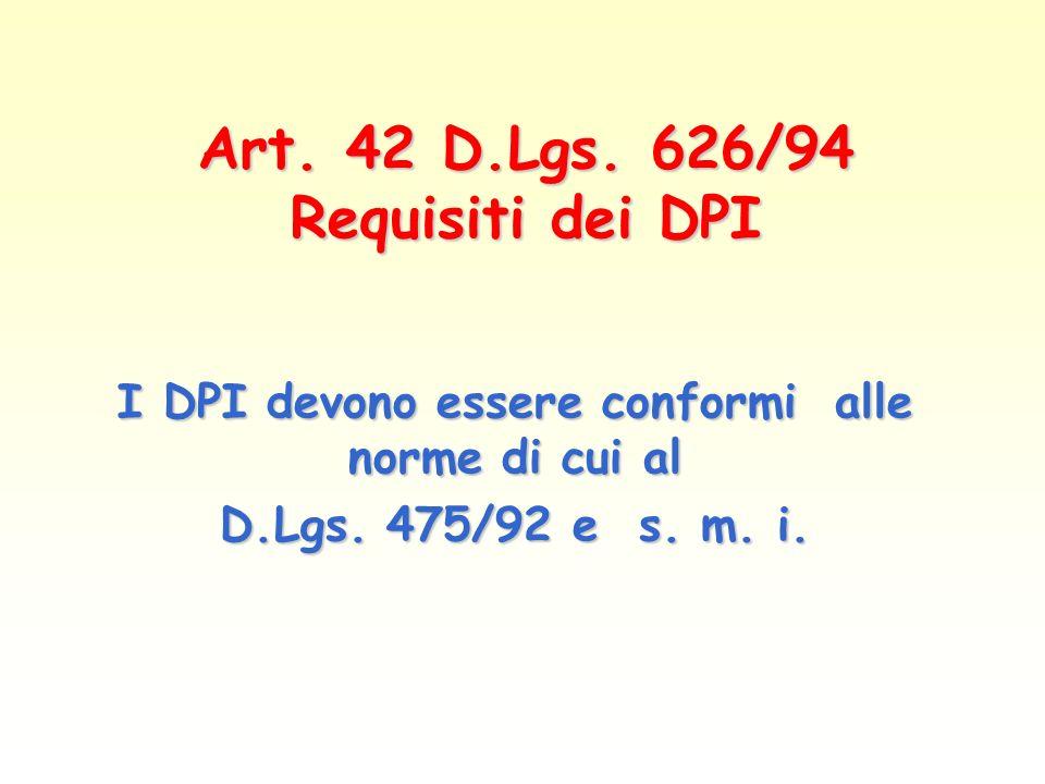 Art. 42 D.Lgs. 626/94 Requisiti dei DPI I DPI devono essere conformi alle norme di cui al D.Lgs. 475/92 e s. m. i.