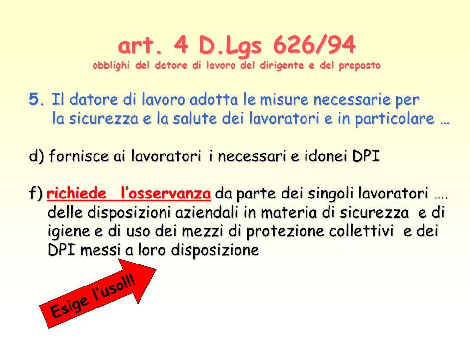 art. 4 D.Lgs 626/94 obblighi del datore di lavoro del dirigente e del preposto 5. Il datore di lavoro adotta le misure necessarie per la sicurezza e l