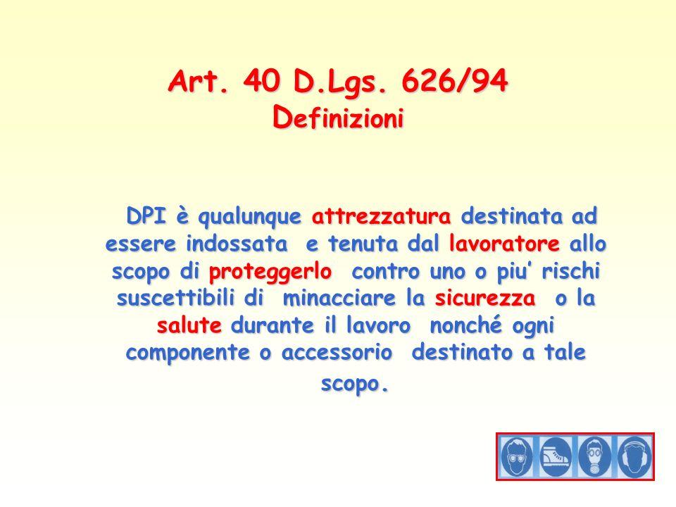 Art. 40 D.Lgs. 626/94 D efinizioni DPI è qualunque attrezzatura destinata ad essere indossata e tenuta dal lavoratore allo scopo di proteggerlo contro