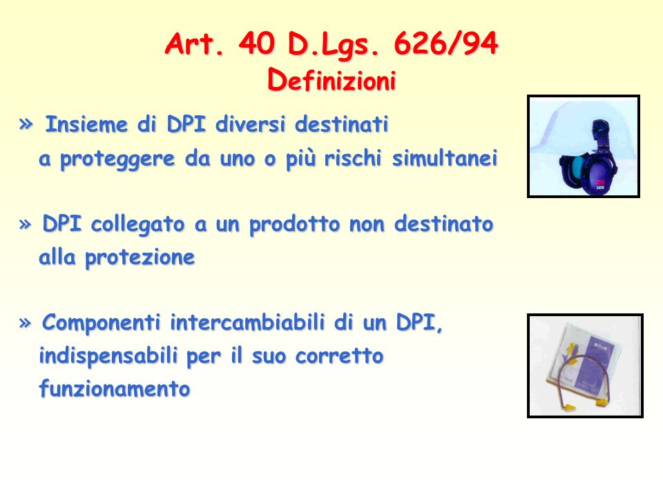 Art. 40 D.Lgs. 626/94 D efinizioni » Insieme di DPI diversi destinati a proteggere da uno o più rischi simultanei a proteggere da uno o più rischi sim