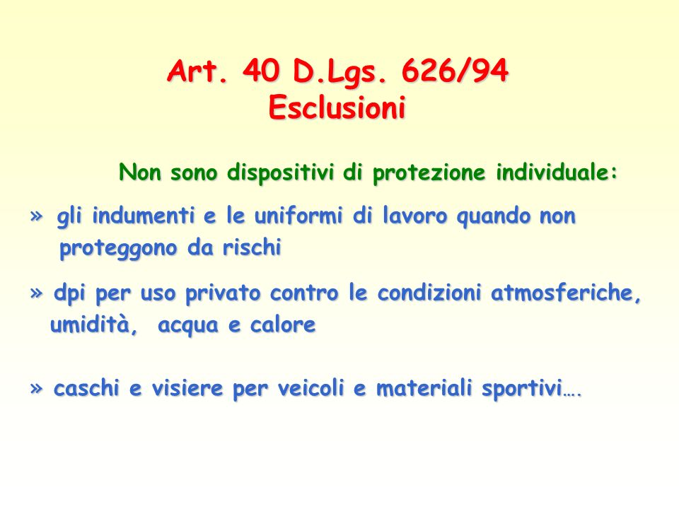 Art. 40 D.Lgs. 626/94 Esclusioni Non sono dispositivi di protezione individuale: » gli indumenti e le uniformi di lavoro quando non proteggono da risc