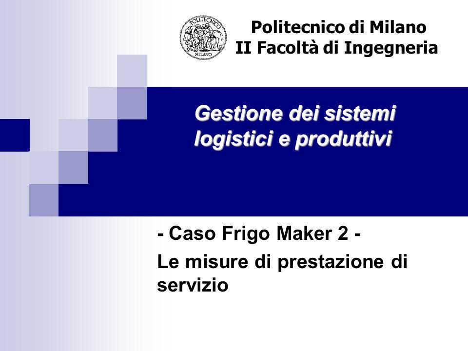 Gestione dei sistemi logistici e produttivi Politecnico di Milano II Facoltà di Ingegneria - Caso Frigo Maker 2 - Le misure di prestazione di servizio