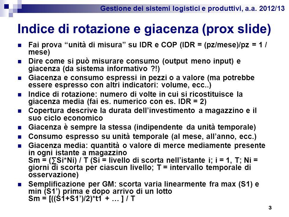 Gestione dei sistemi logistici e produttivi, a.a. 2012/13 Indice di rotazione e giacenza (prox slide) Fai prova unità di misura su IDR e COP (IDR = (p