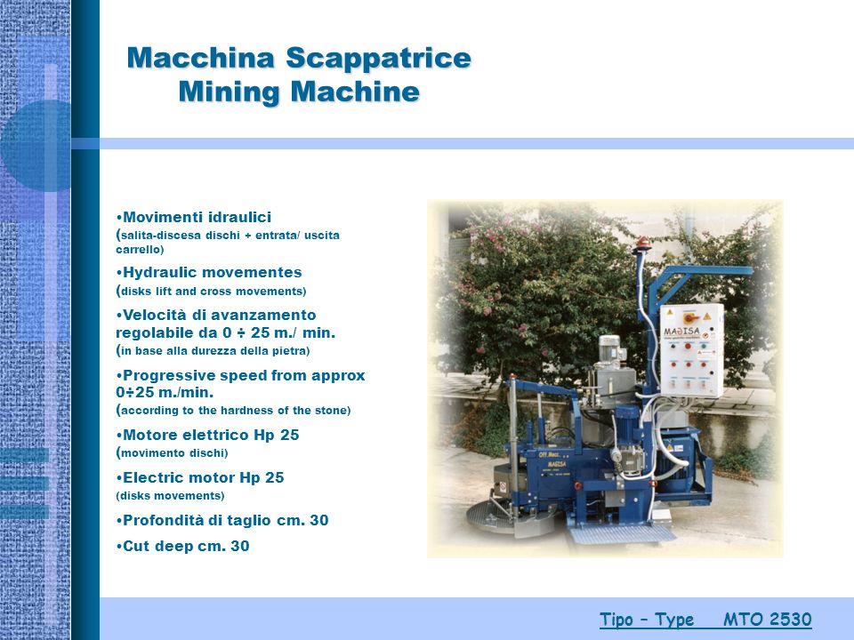 Macchina Scappatrice Mining Machine Tipo – Type MTO 2530 Movimenti idraulici ( salita-discesa dischi + entrata/ uscita carrello) Hydraulic movementes ( disks lift and cross movements) Velocità di avanzamento regolabile da 0 ÷ 25 m./ min.