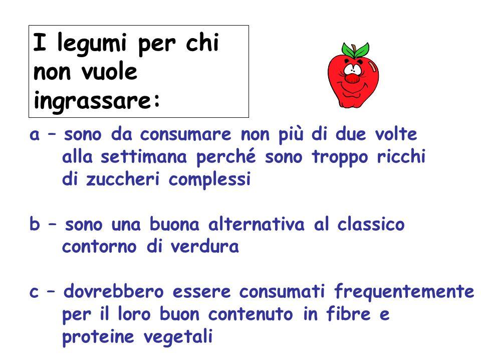 I legumi per chi non vuole ingrassare: a – sono da consumare non più di due volte alla settimana perché sono troppo ricchi di zuccheri complessi b – s