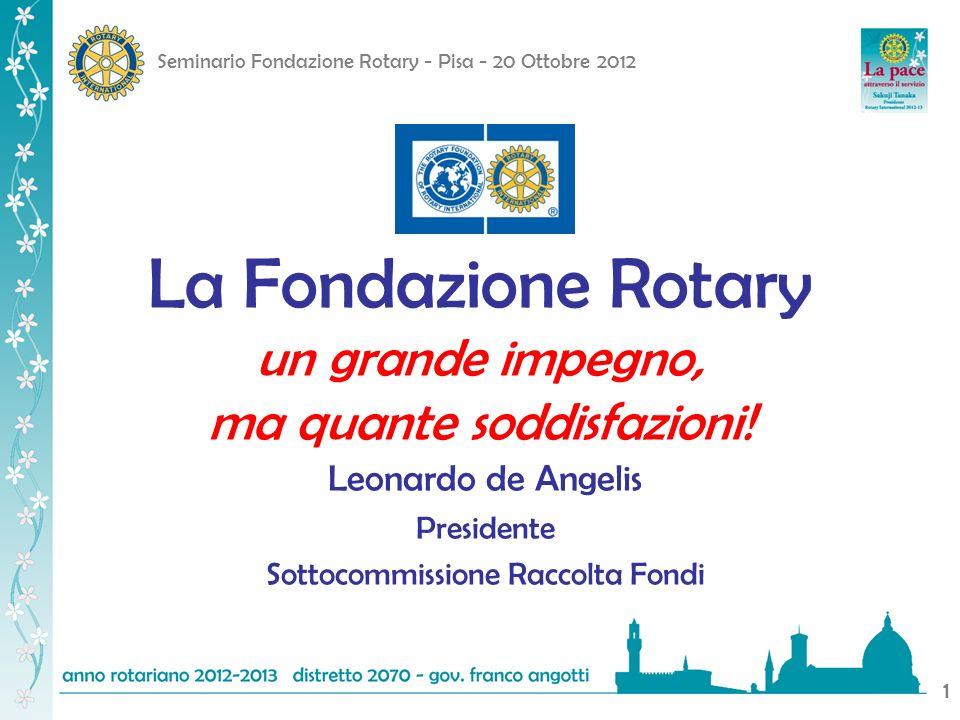 Seminario Fondazione Rotary - Pisa - 20 Ottobre 2012 1 La Fondazione Rotary un grande impegno, ma quante soddisfazioni! Leonardo de Angelis Presidente