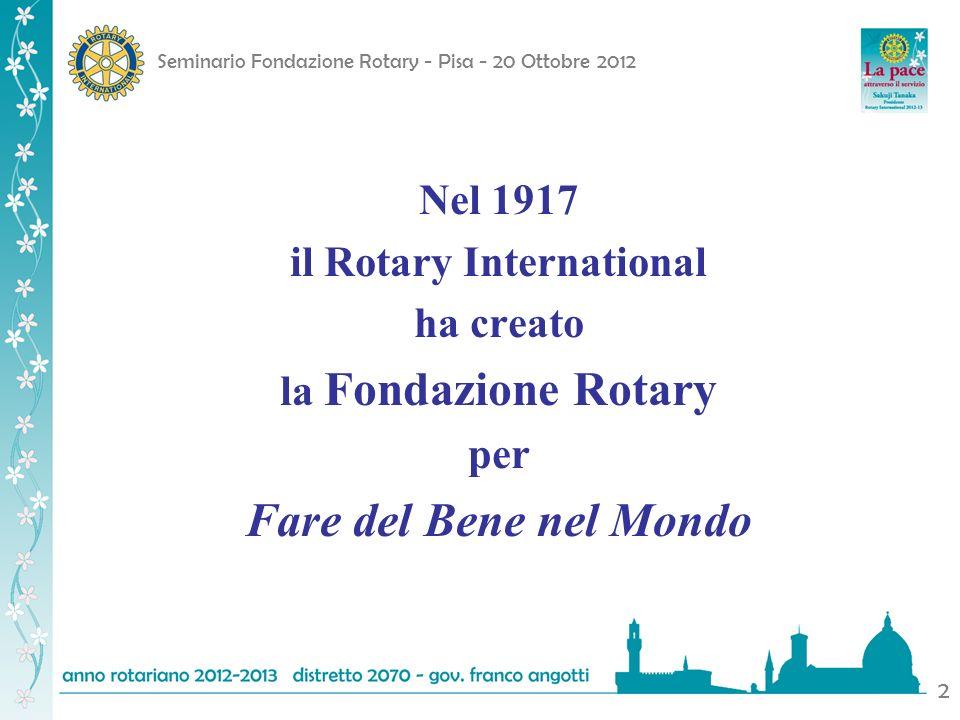 Seminario Fondazione Rotary - Pisa - 20 Ottobre 2012 2 Nel 1917 il Rotary International ha creato la Fondazione Rotary per Fare del Bene nel Mondo