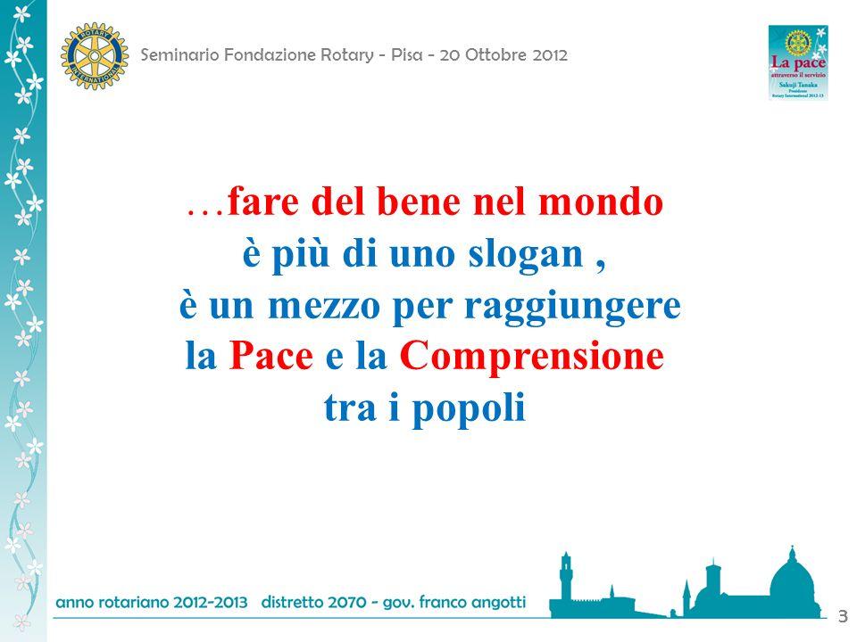 Seminario Fondazione Rotary - Pisa - 20 Ottobre 2012 3 …fare del bene nel mondo è più di uno slogan, è un mezzo per raggiungere la Pace e la Comprensi