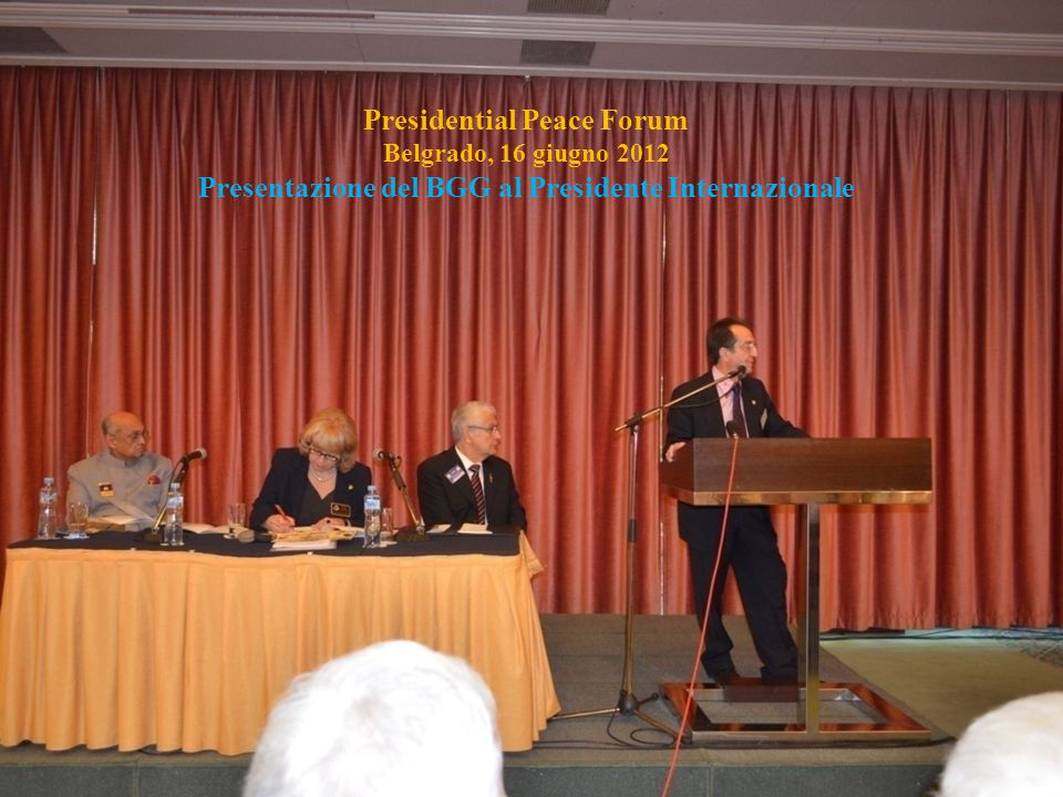 Seminario Fondazione Rotary - Pisa - 20 Ottobre 2012 Delivering Celebration Belgrade, 15 – 16 June 2012 Rotary Club Ravenna Rotary Club Beograd Centar District 2070 District 2483 ________________________ ______________________________________________________________________________________________________________ Presidential Peace Forum Belgrado, 16 giugno 2012 Presentazione del BGG al Presidente Internazionale