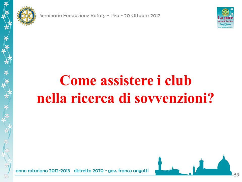 Seminario Fondazione Rotary - Pisa - 20 Ottobre 2012 39 Come assistere i club nella ricerca di sovvenzioni?