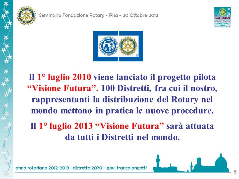 Seminario Fondazione Rotary - Pisa - 20 Ottobre 2012 6 Il 1° luglio 2010 viene lanciato il progetto pilota Visione Futura. 100 Distretti, fra cui il n