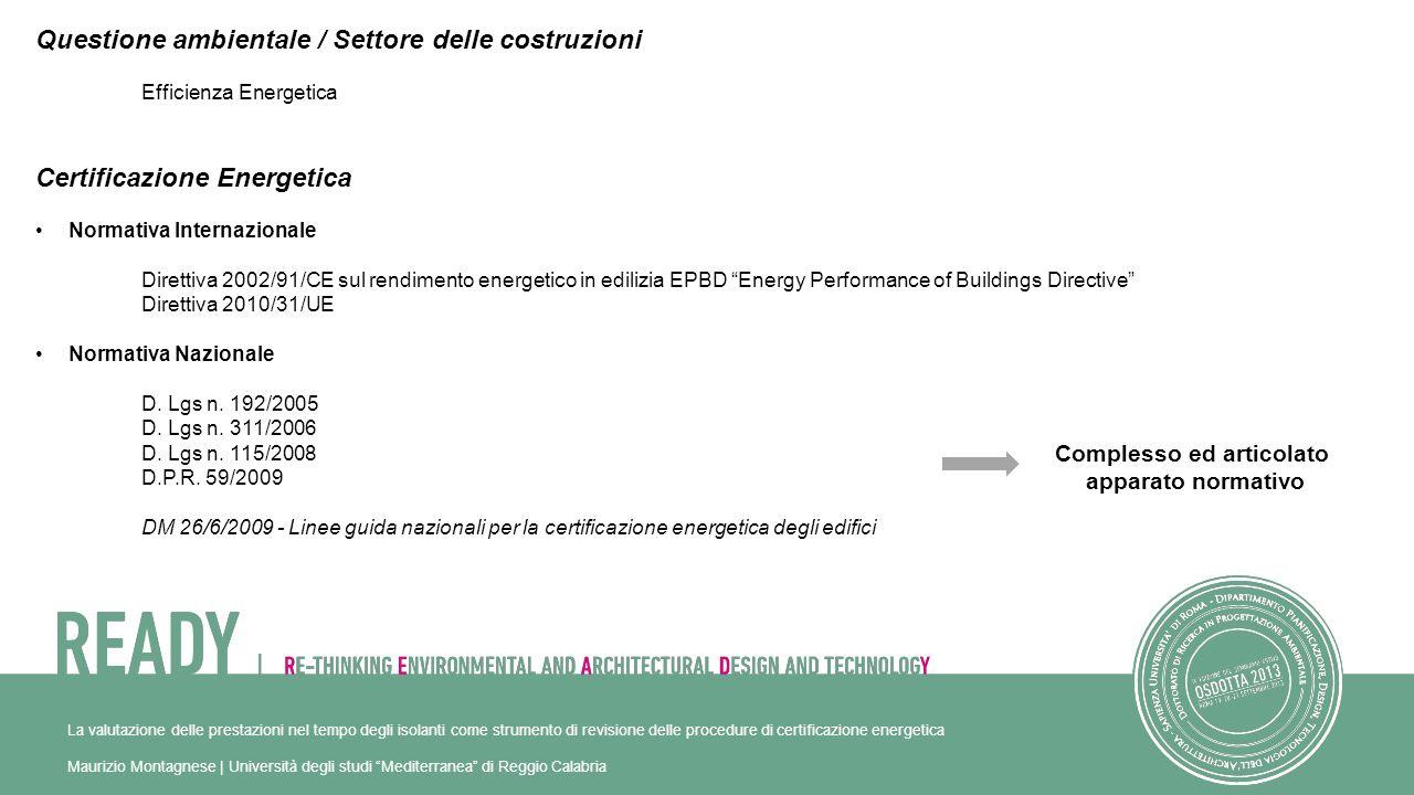 La valutazione delle prestazioni nel tempo degli isolanti come strumento di revisione delle procedure di certificazione energetica Maurizio Montagnese | Università degli studi Mediterranea di Reggio Calabria Questione ambientale / Settore delle costruzioni Efficienza Energetica Certificazione Energetica Normativa Internazionale Direttiva 2002/91/CE sul rendimento energetico in edilizia EPBD Energy Performance of Buildings Directive Direttiva 2010/31/UE Normativa Nazionale D.