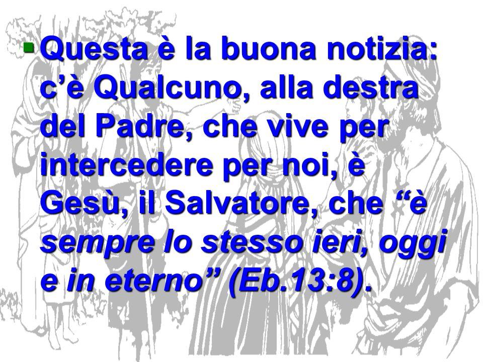 Questa è la buona notizia: cè Qualcuno, alla destra del Padre, che vive per intercedere per noi, è Gesù, il Salvatore, che è sempre lo stesso ieri, og