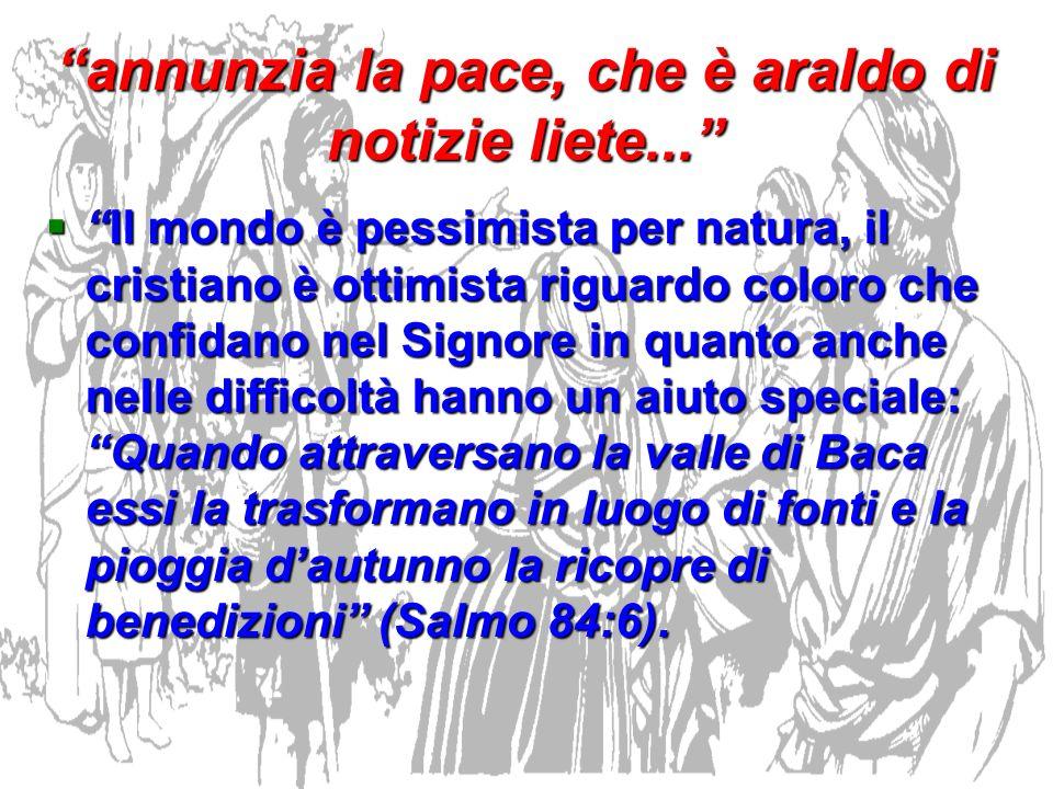 annunzia la pace, che è araldo di notizie liete... Il mondo è pessimista per natura, il cristiano è ottimista riguardo coloro che confidano nel Signor