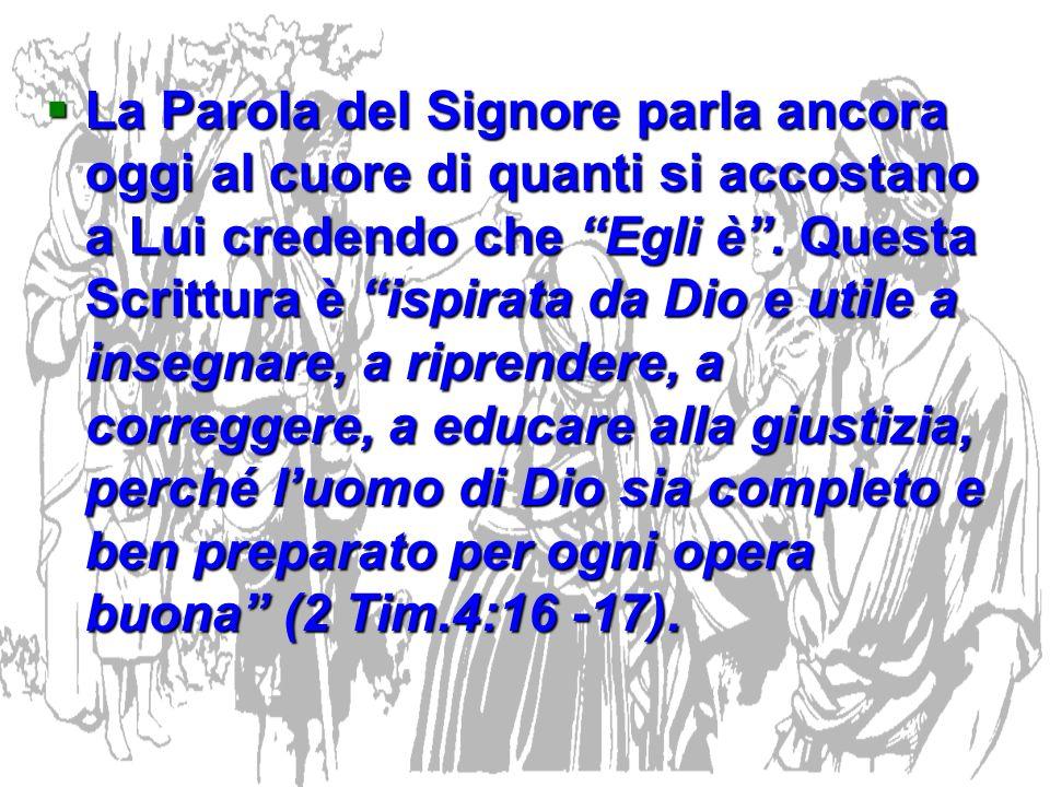 La Parola del Signore parla ancora oggi al cuore di quanti si accostano a Lui credendo che Egli è. Questa Scrittura è ispirata da Dio e utile a insegn