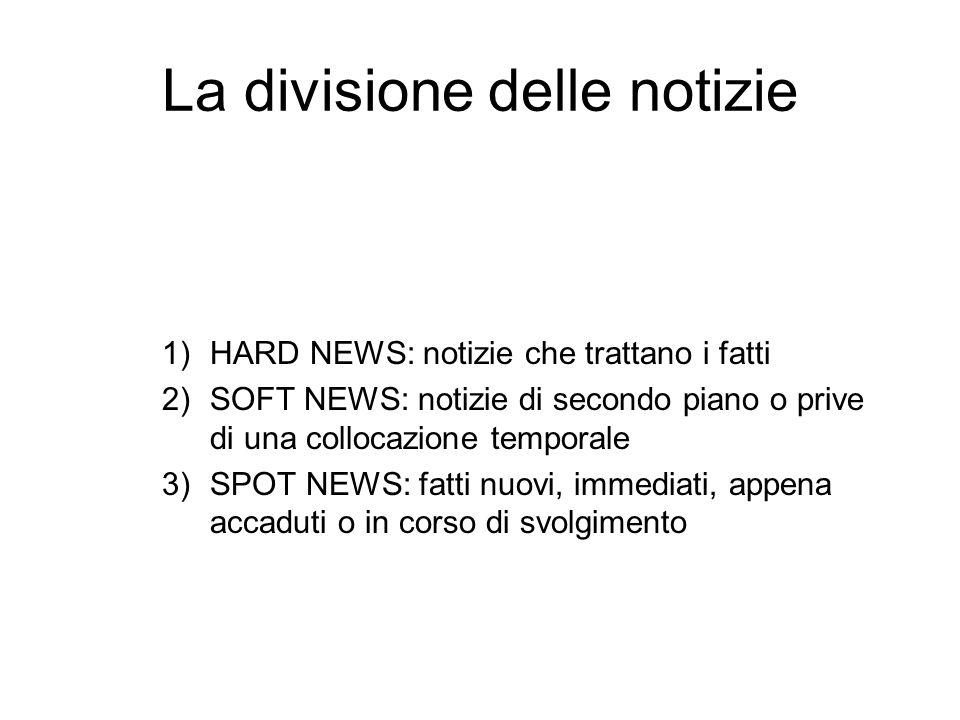 La divisione delle notizie 1)HARD NEWS: notizie che trattano i fatti 2)SOFT NEWS: notizie di secondo piano o prive di una collocazione temporale 3)SPO