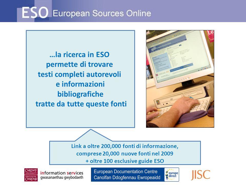 …la ricerca in ESO permette di trovare testi completi autorevoli e informazioni bibliografiche tratte da tutte queste fonti Link a oltre 200,000 fonti di informazione, comprese 20,000 nuove fonti nel 2009 + oltre 100 esclusive guide ESO