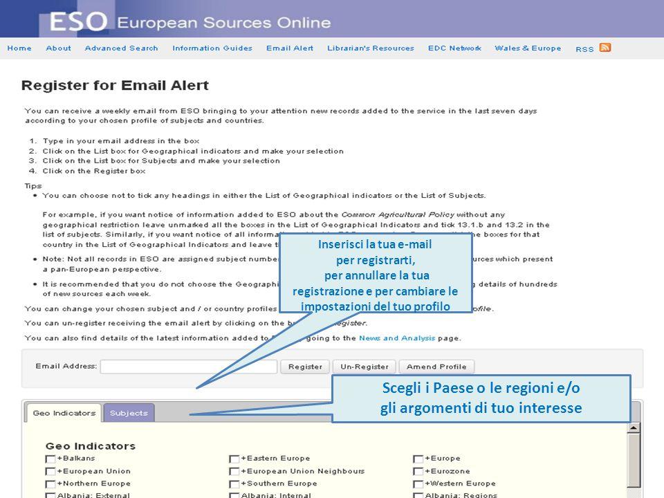 Inserisci la tua e-mail per registrarti, per annullare la tua registrazione e per cambiare le impostazioni del tuo profilo Scegli i Paese o le regioni e/o gli argomenti di tuo interesse