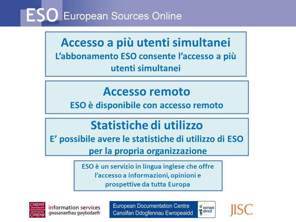 Accesso remoto ESO è disponibile con accesso remoto Accesso a più utenti simultanei Labbonamento ESO consente laccesso a più utenti simultanei Statistiche di utilizzo E possibile avere le statistiche di utilizzo di ESO per la propria organizzazione ESO è un servizio in lingua inglese che offre laccesso a informazioni, opinioni e prospettive da tutta Europa