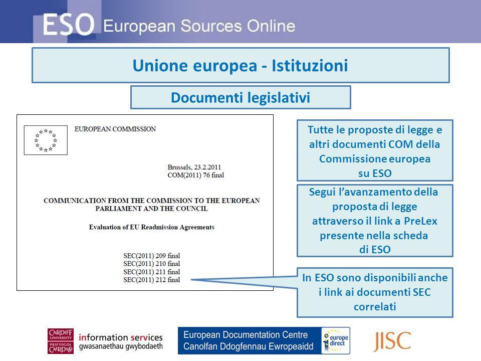 Unione europea - Istituzioni Tutte le proposte di legge e altri documenti COM della Commissione europea su ESO Segui lavanzamento della proposta di legge attraverso il link a PreLex presente nella scheda di ESO Documenti legislativi In ESO sono disponibili anche i link ai documenti SEC correlati