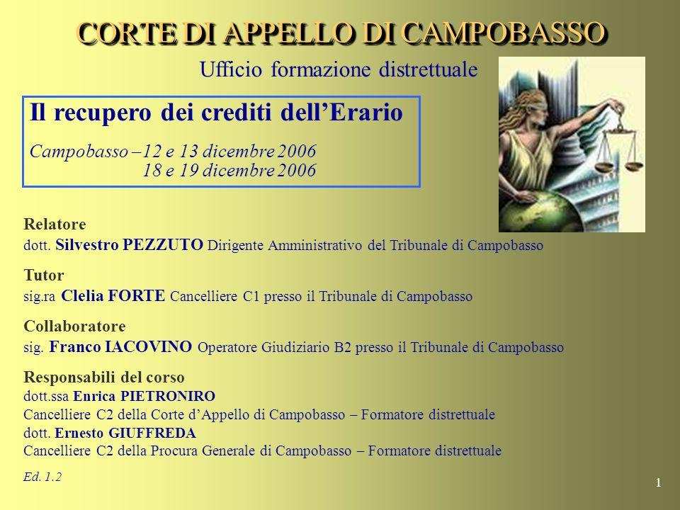 1 CORTE DI APPELLO DI CAMPOBASSO Il recupero dei crediti dellErario Campobasso –12 e 13 dicembre 2006 18 e 19 dicembre 2006 Relatore dott.