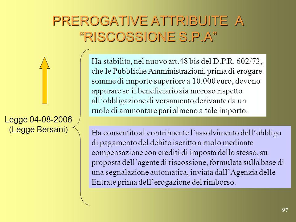 96 PREROGATIVE ATTRIBUITE A RISCOSSIONE S.P.A Legge 04-08-2006 (Legge Bersani) Ha dato la possibilità alle società del gruppo Riscossione S.p.A di con