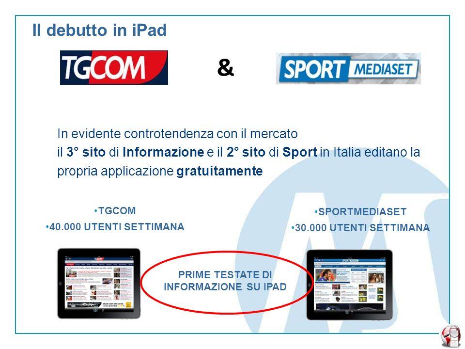 Il debutto in iPad TGCOM 40.000 UTENTI SETTIMANA & In evidente controtendenza con il mercato il 3° sito di Informazione e il 2° sito di Sport in Italia editano la propria applicazione gratuitamente SPORTMEDIASET 30.000 UTENTI SETTIMANA PRIME TESTATE DI INFORMAZIONE SU IPAD