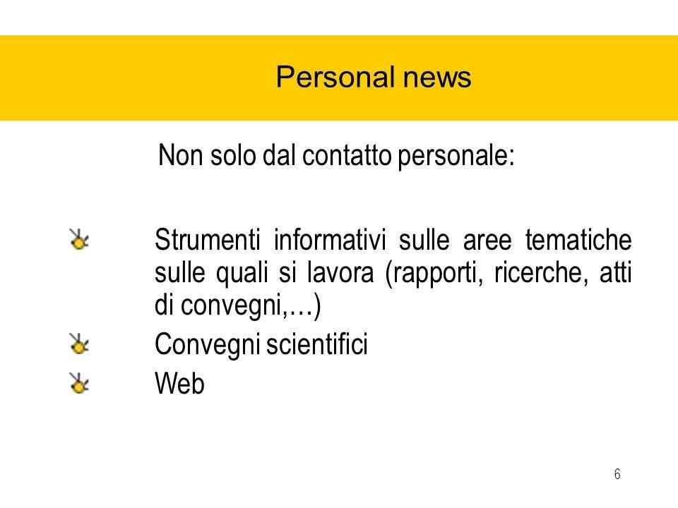 6 Personal news Non solo dal contatto personale: Strumenti informativi sulle aree tematiche sulle quali si lavora (rapporti, ricerche, atti di convegni,…) Convegni scientifici Web