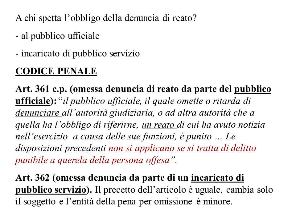 A chi spetta lobbligo della denuncia di reato? - al pubblico ufficiale - incaricato di pubblico servizio CODICE PENALE Art. 361 c.p. (omessa denuncia