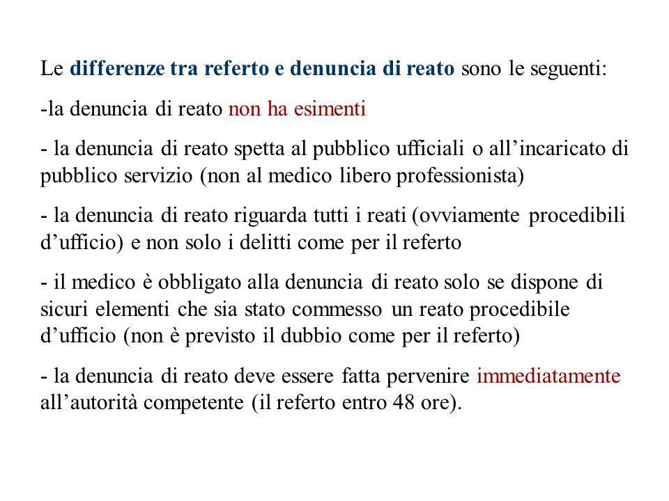 Le differenze tra referto e denuncia di reato sono le seguenti: -la denuncia di reato non ha esimenti - la denuncia di reato spetta al pubblico uffici