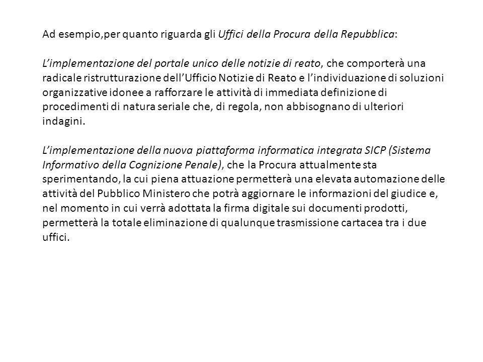 Ad esempio,per quanto riguarda gli Uffici della Procura della Repubblica: Limplementazione del portale unico delle notizie di reato, che comporterà un
