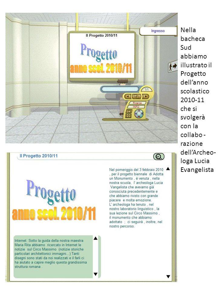 Nella bacheca Sud abbiamo illustrato il Progetto dellanno scolastico 2010-11 che si svolgerà con la collabo - razione dellArcheo- loga Lucia Evangelis