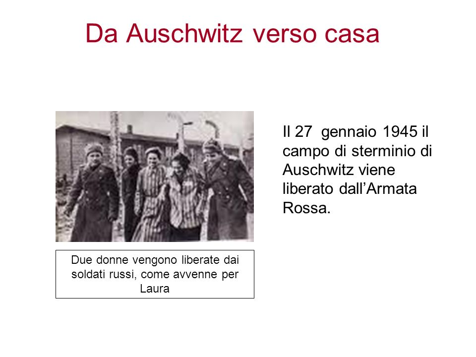 Da Auschwitz verso casa Il 27 gennaio 1945 il campo di sterminio di Auschwitz viene liberato dallArmata Rossa. Due donne vengono liberate dai soldati