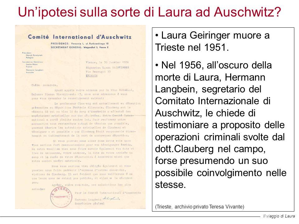 Unipotesi sulla sorte di Laura ad Auschwitz? Laura Geiringer muore a Trieste nel 1951. Nel 1956, alloscuro della morte di Laura, Hermann Langbein, seg