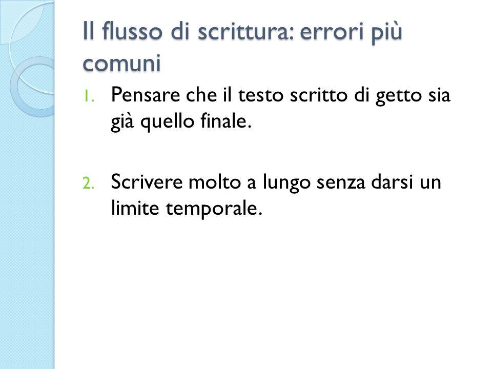 Il flusso di scrittura: errori più comuni 1. Pensare che il testo scritto di getto sia già quello finale. 2. Scrivere molto a lungo senza darsi un lim