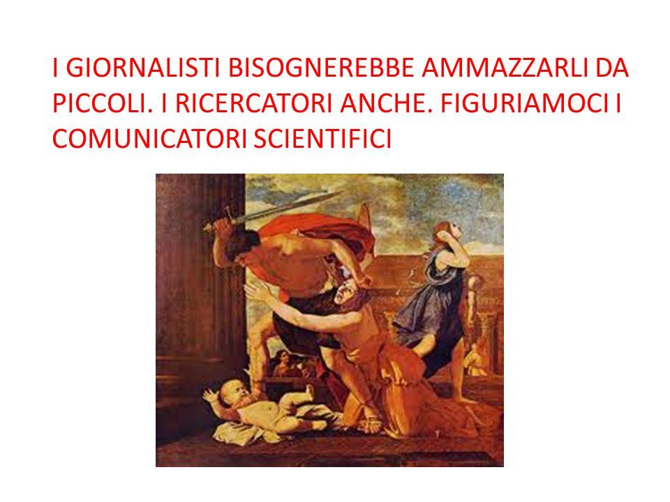 I GIORNALISTI BISOGNEREBBE AMMAZZARLI DA PICCOLI. I RICERCATORI ANCHE. FIGURIAMOCI I COMUNICATORI SCIENTIFICI