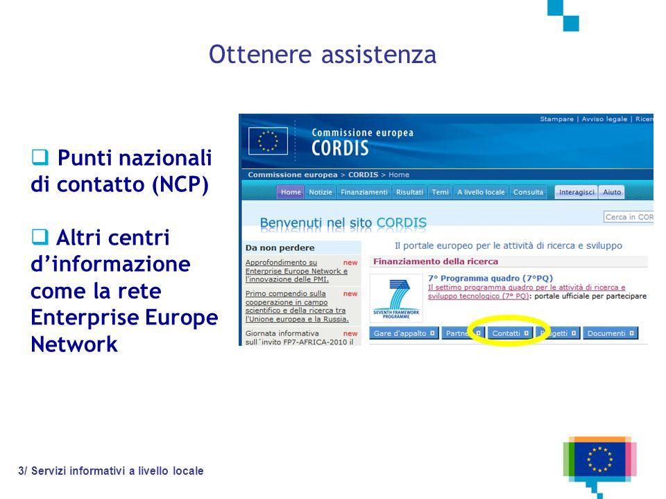 Ottenere assistenza Punti nazionali di contatto (NCP) Altri centri dinformazione come la rete Enterprise Europe Network 3/ Servizi informativi a livello locale